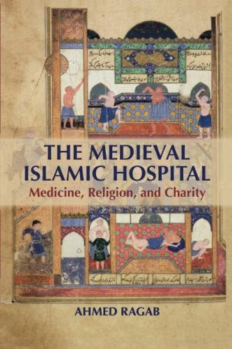 The Medieval Islamic Hospital: Medicine, Religion, and Charity