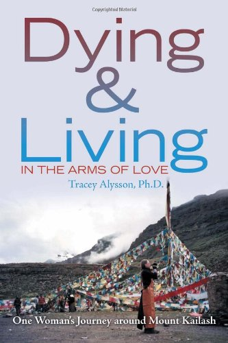 Read Online Dying & Living in the Arms of Love: One Woman's Journey Around Mount Kailash pdf epub