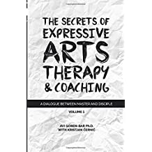 The Secrets of Expressive Arts Therapy & Coaching: A Dialogue Between Master and Disciple (Volume 1)