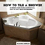 How to Tile a Shower: Bathroom Tiling Floor, Bathtub Wall, Easy to Apply Ideas for Beginners | Samuel Morgan