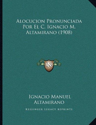 Alocucion Pronunciada Por El C. Ignacio M. Altamirano (1908) (Spanish Edition)