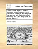 Essays on the Origin of Society, Language, Property, Government, Jurisdiction, Contracts, and Marriage Interspersed with Illustrations from the Greek, James Grant, 1140925776