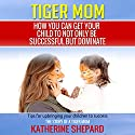 Tiger Mom: How You Can Get Your Child to Not Only Be Successful but Dominate Audiobook by Katherine Shepard Narrated by Jodi Stapler