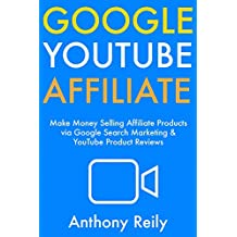 Google YouTube Affiliate: Make Money Selling Affiliate Products via Google Search Marketing & YouTube Product Reviews