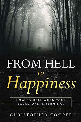 From Hell to Happiness: How to Heal When Your Loved One is Terminal