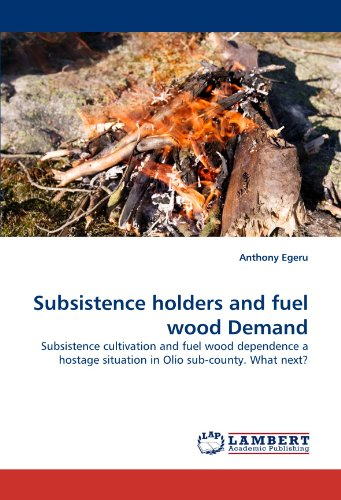 (Subsistence holders and fuel wood Demand: Subsistence cultivation and fuel wood dependence a hostage situation in Olio sub-county. What next?)