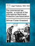The commercial law register : a manual of the International Merchants' Protective Law Association, Stillman Foster Kneeland, 1240020880
