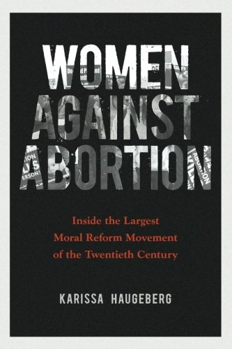 - Women against Abortion: Inside the Largest Moral Reform Movement of the Twentieth Century (Women in American History)