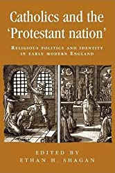 Catholics and the protestant nation: RELIGIOUS POLITICS AND IDENTITY IN EARLY MODERN ENGLAND (Politics Culture and Society in Early Modern Britain MUP)