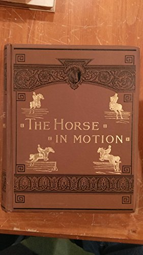 The Horse in Motion as Shown By Instantaneous Photography With a Study of Animal Mechanics