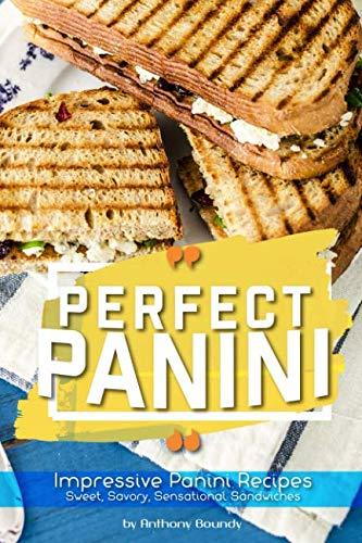 Perfect Panini: Impressive Panini Recipes– Sweet, Savory, Sensational Sandwiches by Anthony Boundy