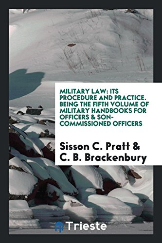 Military Law: Its Procedure and Practice. Being the Fifth Volume of Military Handbooks for Officers & Son-Commissioned Officers