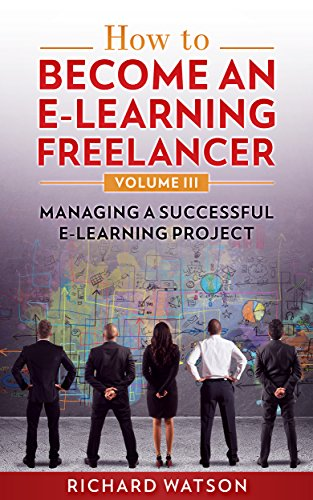 How to Become an e-Learning Freelancer: Managing a Successful e-Learning Project - Volume III