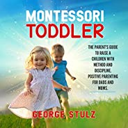 Montessori Toddler: The Parent's Guide to Raise a Children with Method and Discipline. Positive Parenting