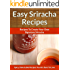 Easy Sriracha Hot Sauce Recipes - Homemade Signature Sriracha Sauce Additions To Delectable Cuisine (The Easy Recipe Book 35)