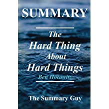 Summary - The Hard Thing About Hard Things: By Ben Horowitz - Building a Business When There Are No Easy Answers (The Hard Thing About Hard Things: A ... - Book, Paperback, Hardcover, Audible Book 1)