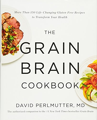 The Grain Brain Cookbook: More Than 150 Life-Changing Gluten-Free Recipes to Transform Your Health by David Perlmutter