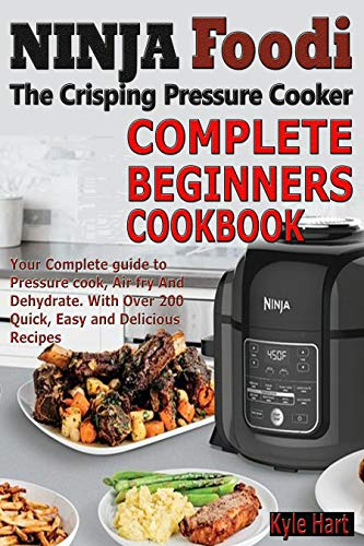 Ninja Foodi The crisping Pressure Cooker Complete Beginners Cookbook: Your Complete guide to Pressure cook, Air fry And Dehydrate. With Over 200 Quick, Easy and Delicious Recipes by Kyle Hart