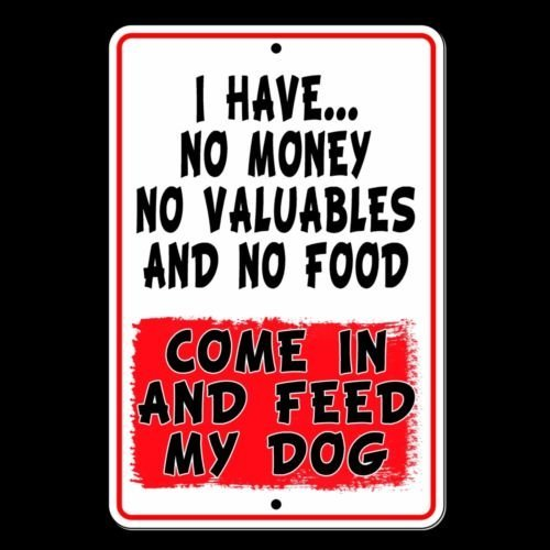 I Have No Money No Valuables and No Food Come in and Feed My Dog Metal Sign by TINA-R