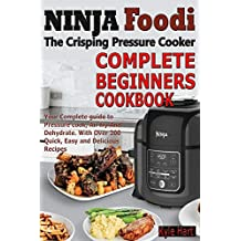 Ninja Foodi The crisping Pressure Cooker Complete Beginners Cookbook: Your Complete guide to Pressure cook, Air fry And Dehydrate. With Over 200 Quick, Easy and Delicious Recipes