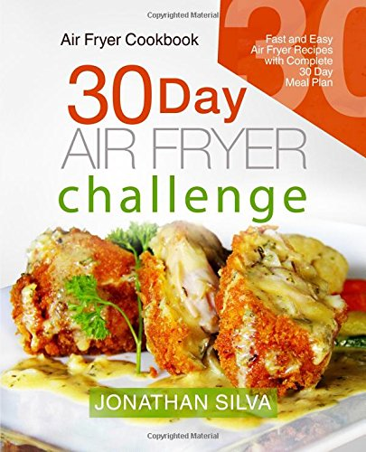 Air Fryer Cookbook: 30 Day Air Fryer Challenge: Fast and Easy Air Fryer Recipes with Complete 30 Day Meal Plan by Jonathan Silva