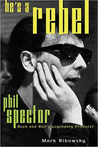 hes a rebel the truth about phil spector rock and rolls legendary madman
