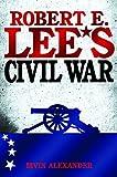 Robert E. Lee's Civil War, Bevin Alexander, 155850849X