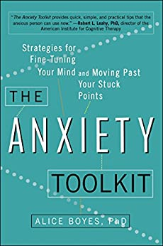 The Anxiety Toolkit: Strategies for Fine-Tuning Your Mind and Moving Past Your Stuck Points by [Boyes Ph.D, Alice]