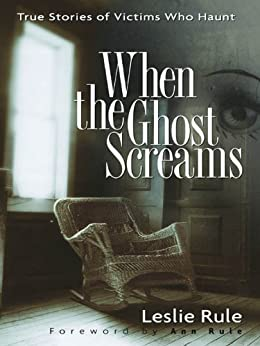 When the Ghost Screams: True Stories of Victims Who Haunt by [Rule, Leslie]