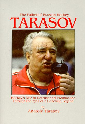 Tarasov: The Father of Russian Hockey: Hockey's Rise to International Prominence Through the Eyes of a Coaching - First Class International Canada To