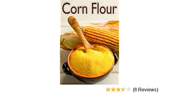 Corn Flour :The Ultimate Recipe Guide - Over 30 Delicious & Gluten Free Recipes