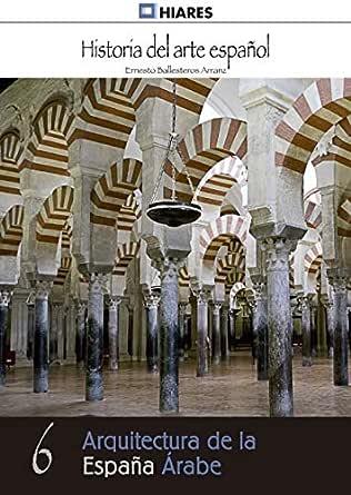 Arquitectura de la España Árabe (Historia del Arte Español nº 6) eBook: Arranz, Ernesto Ballesteros: Amazon.es: Tienda Kindle