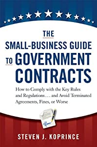The Small-Business Guide to Government Contracts: How to Comply with the Key Rules and Regulations . . . and Avoid Terminated Agreements, Fines, or Worse by AMACOM