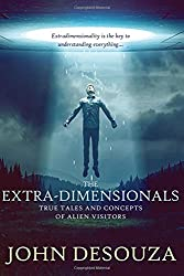 The Extra-Dimensionals: True Tales and Concepts of Alien Visitors by John DeSouza