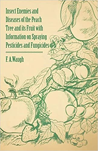 Insect Enemies and Diseases of the Peach Tree and its Fruit with Information on Spraying Pesticides and Fungicides by Frank Albert Waugh (2011-03-01)