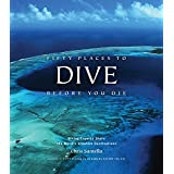 Fifty Places to Dive Before You Die: Diving Experts Share the World's Greatest Destinations