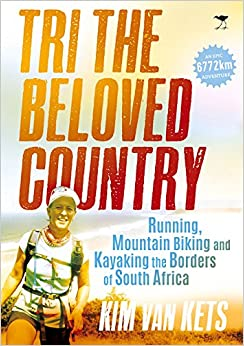Tri the beloved country: An epic adventure running, cycling and kayaking the borders of South Africa: 6772 km
