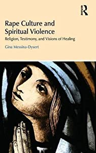 Rape Culture and Spiritual Violence: Religion, Testimony, and Visions of Healing (Religion and Violence) by Gina Messina-Dysert (2014-12-05)