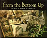 From the Bottom Up : The Story of the Irish in Kansas City, O'Neill, Pat, 0967637503