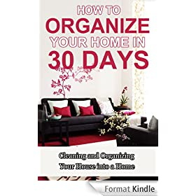 How to Organize Your Home in 30 Days: Cleaning and Organizing Your House into a Home