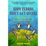 Why Zebras Don't Get Ulcers, 2nd Edition: An Updated Guide To Stress, Stress Related Diseases, and Coping