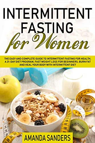 Intermittent Fasting For Women: The Easy and Complete Guide to Intermittent Fasting for Health a 21-Day Diet Program, Fast Weight Loss for Beginners Burn Fat and Heal your Body with Intermittent Diet