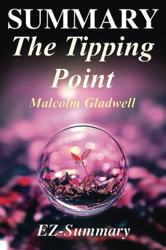Summary - The Tipping Point: By Malcolm Gladwell - How Little Things Can Make A Big Difference - A Complete Summary! (Th
