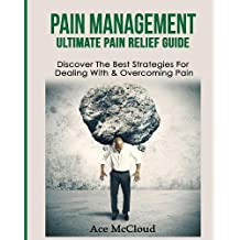 Pain Management: Ultimate Pain Relief Guide: Discover the Best Strategies for Dealing with & Overcoming Pain