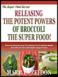 RELEASING THE POTENT POWERS OF BROCCOLI THE SUPER FOOD!: Discover Exactly How To Unleash All The Remarkable Benefits Of This Incredible Super Food! (The Super Food Health Series Book 2)