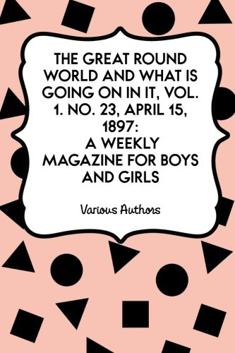 The Great Round World And What Is Going On In It, Vol. 1. No. 23, April 15, 1897: A Weekly Magazine for Boys and Girls PDF