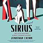 Sirius: A Novel About the Little Dog Who Almost Changed History | Jonathan Crown
