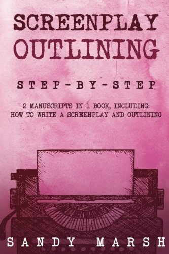 Screenplay Outlining: Step-by-Step | 2 Manuscripts in 1 Book | Essential Movie Outline, TV Script Outline and Screenplay Outline Writing Tricks Any Writer Can Learn (Writing Best Seller) (Volume 12)