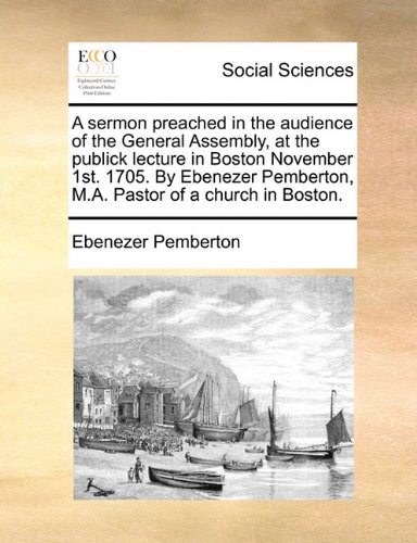 A sermon preached in the audience of the General Assembly, at the publick lecture in Boston November 1st. 1705. By Ebenezer Pemberton, M.A. Pastor of a church in Boston. PDF