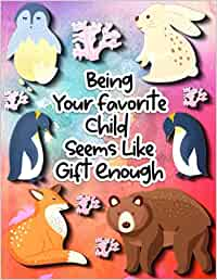 Being Your favorite Child Seems Like Gift Enough: Amazing Fatherhood Gifts - Lined Notebook Paper For Father - Blank Writing Journals For Dads - ... Cover (Every day is Father's Day Series)